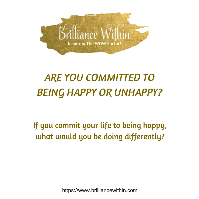 Are You Committed To Being Happy Or Unhappy Brilliance